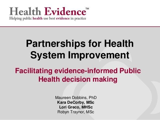 Maureen Dobbins, PhDKara DeCorby, MScLori Greco, MHScRobyn Traynor, MScPartnerships for HealthSystem ImprovementFacilitati...