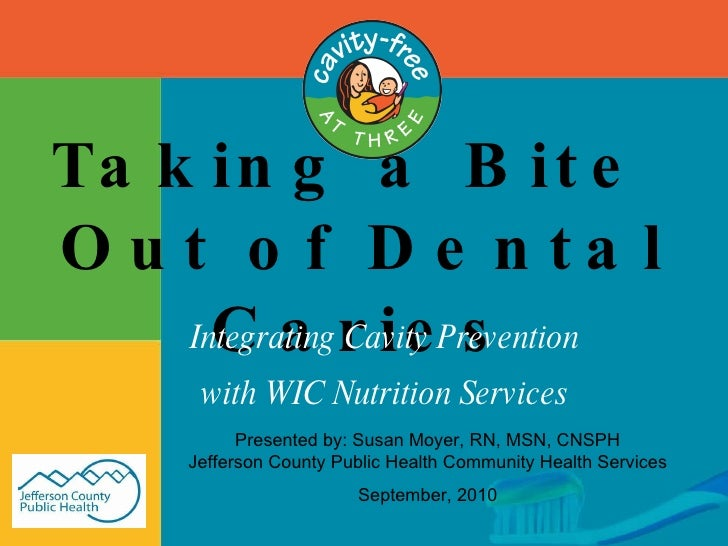 Taking a Bite  Out of Dental Caries Integrating Cavity Prevention with WIC Nutrition Services Presented by: Susan Moyer, R...