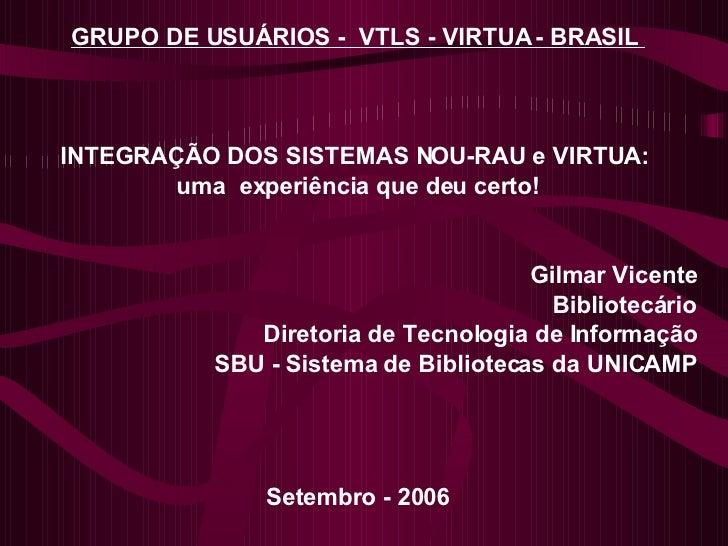 GRUPO DE USUÁRIOS -  VTLS - VIRTUA - BRASIL   INTEGRAÇÃO DOS SISTEMAS NOU-RAU e VIRTUA:  uma  experiência que deu certo! G...