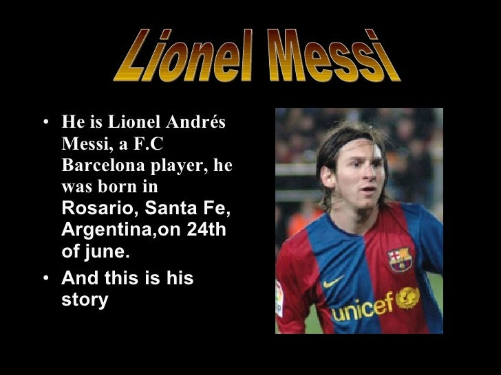 <ul><li>He is Lionel Andrés Messi, a F.C Barcelona player, he was born in  Rosario, Santa Fe, Argentina, on  24 th of june...