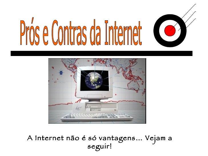 Prós e Contras da Internet A Internet não é só vantagens… Vejam a seguir!