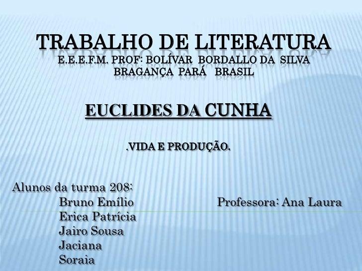 TRABALHO DE LITERATURAE.E.E.F.M. prof: bolívar  bordallo da  silvaBragança  pará   brasil<br />EUCLIDES DA CUNHA<br />.VID...