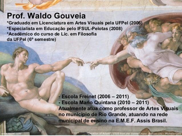 Prof. Waldo Gouveia *Graduado em Licenciatura em Artes Visuais pela UFPel (2006) *Especialista em Educação pelo IFSUL-Pelo...