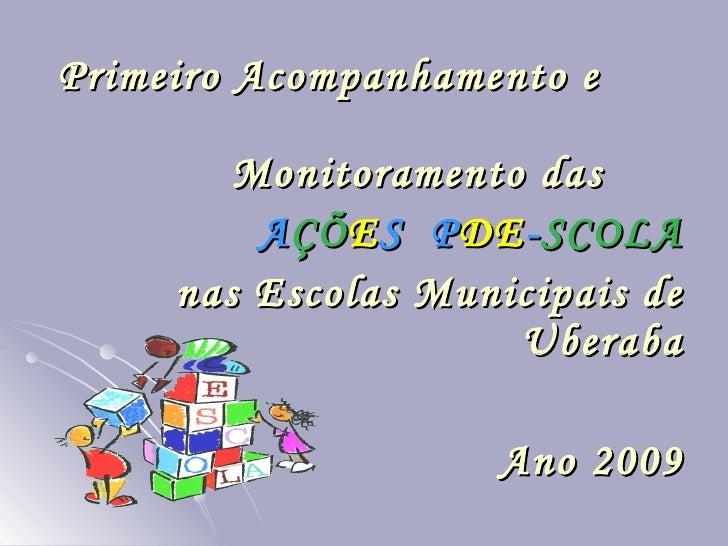 Primeiro Acompanhamento e  Monitoramento das  A ÇÕ E S  P DE - SCOLA nas Escolas Municipais de Uberaba Ano 2009