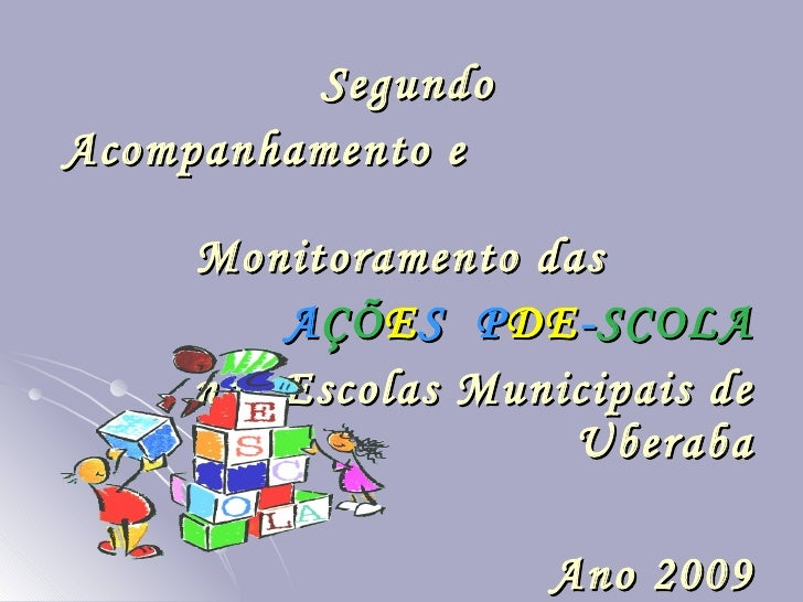 Segundo Acompanhamento e  Monitoramento das  A ÇÕ E S  P DE - SCOLA nas Escolas Municipais de Uberaba Ano 2009