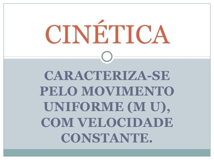 CARACTERIZA-SE PELO MOVIMENTO UNIFORME (M U), COM VELOCIDADE CONSTANTE. CINÉTICA