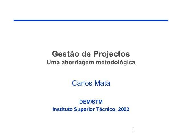 1 Gestão de Projectos Uma abordagem metodológica Carlos Mata DEM/STM Instituto Superior Técnico, 2002