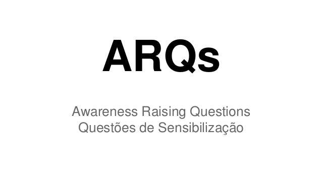 ARQs  Awareness Raising Questions  Questões de Sensibilização
