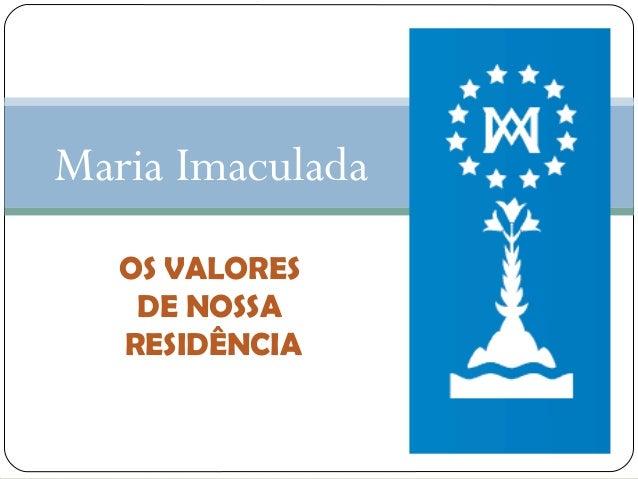 Maria Imaculada OS VALORES DE NOSSA RESIDÊNCIA
