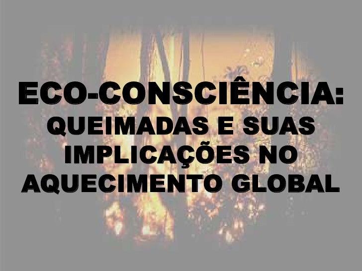 ECO-CONSCIÊNCIA:QUEIMADAS E SUAS IMPLICAÇÕES NO AQUECIMENTO GLOBAL<br />