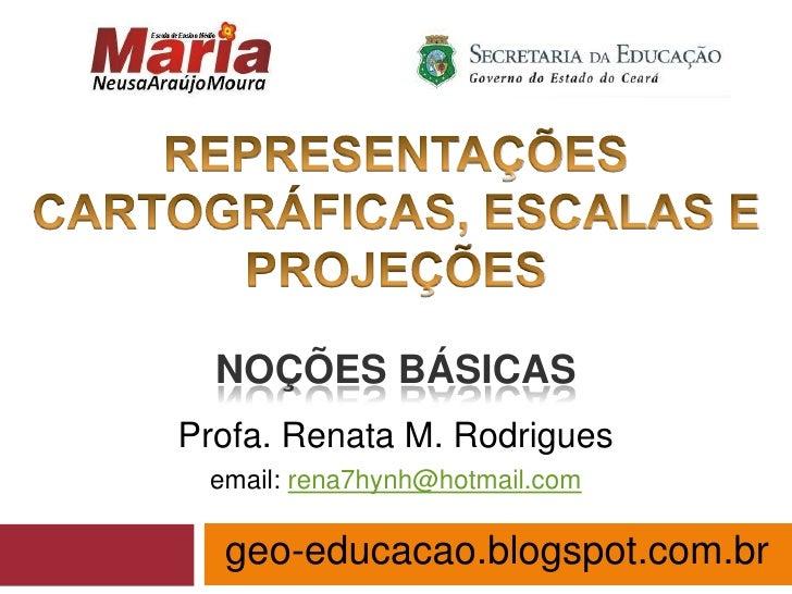 NOÇÕES BÁSICASProfa. Renata M. Rodrigues email: rena7hynh@hotmail.com  geo-educacao.blogspot.com.br