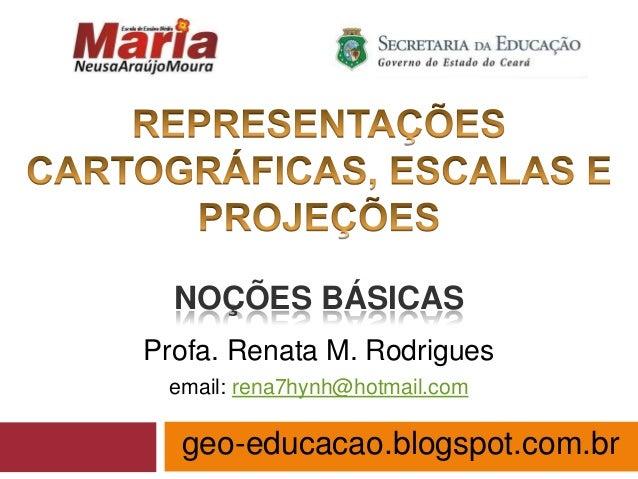 NOÇÕES BÁSICAS Profa. Renata M. Rodrigues email: rena7hynh@hotmail.com  geo-educacao.blogspot.com.br