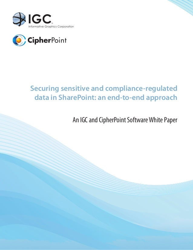 Securing sensitive and compliance-regulated data in SharePoint: an end-to-end approach            An IGC and CipherPoint S...