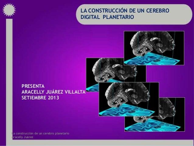 LA CONSTRUCCIÓN DE UN CEREBRO DIGITAL PLANETARIO PRESENTA ARACELLY JUÁREZ VILLALTA SETIEMBRE 2013 La construcción de un ce...