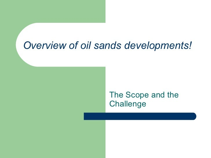 Overview of oil sands developments! The Scope and the Challenge