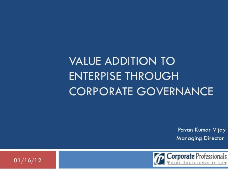 VALUE ADDITION TO ENTERPISE THROUGH CORPORATE GOVERNANCE Pavan Kumar Vijay Managing Director  01/16/12