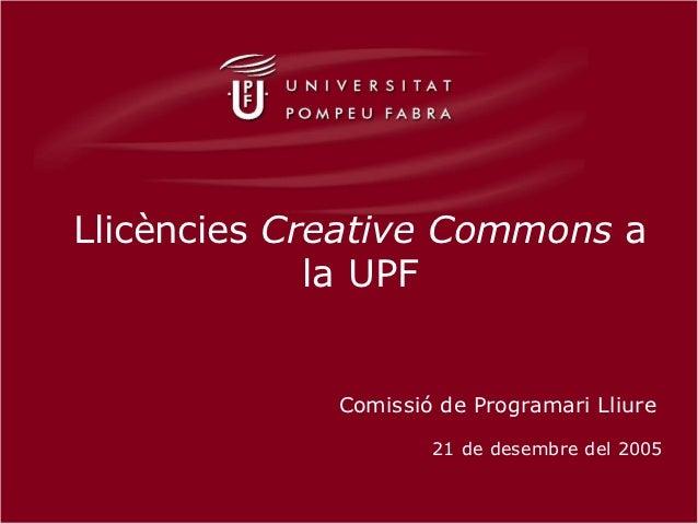 Llicències Creative Commons a             la UPF             Comissió de Programari Lliure                     21 de desem...