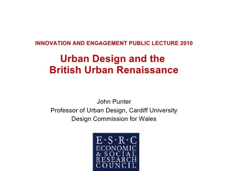 INNOVATION AND ENGAGEMENT PUBLIC LECTURE 2010 Urban Design and the  British Urban Renaissance John Punter Professor of Urb...