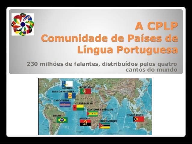 A CPLP Comunidade de Países de Língua Portuguesa 230 milhões de falantes, distribuídos pelos quatro cantos do mundo