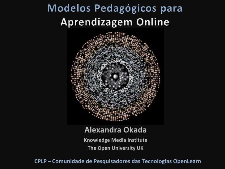 Alexandra Okada Knowledge Media Institute The Open University UK CPLP  –  Comunidade de Pesquisadores das Tecnologias Open...