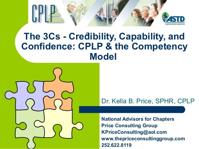 The 3Cs - Credibility, Capability, and Confidence: CPLP & the Competency Model Dr. Kella B. Price, SPHR, CPLP National Adv...