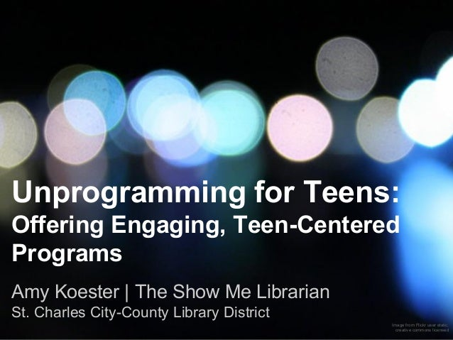 Unprogramming for Teens: Offering Engaging, Teen-Centered Programs Amy Koester | The Show Me Librarian St. Charles City-Co...