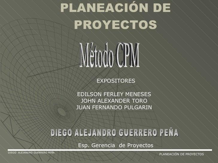 PLANEACIÓN DE PROYECTOS Método CPM DIEGO ALEJANDRO GUERRERO PEÑA Esp. Gerencia  de Proyectos DIEGO  ALEJANDRO GUERRERO PEÑ...