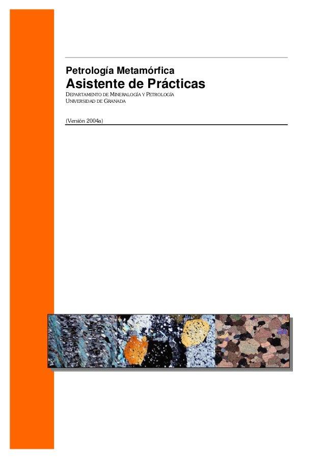 Petrología Metamórfica Asistente de Prácticas DEPARTAMENTO DE MINERALOGÍA Y PETROLOGÍA UNIVERSIDAD DE GRANADA (Versión 200...