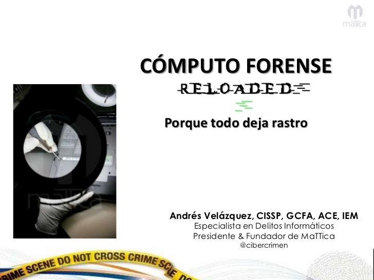 CÓMPUTO FORENSE   RELOADED Porque todo deja rastro  Andrés Velázquez, CISSP, GCFA, ACE, IEM      Especialista en Delitos I...