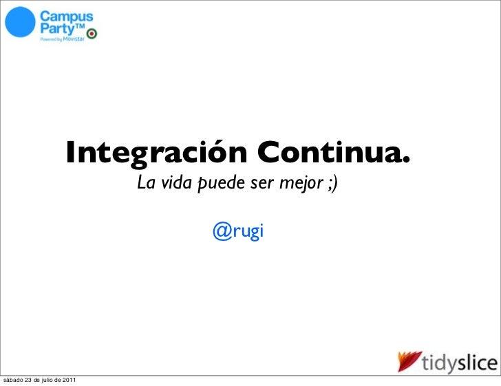 Integración Continua.                             La vida puede ser mejor ;)                                      @rugisáb...