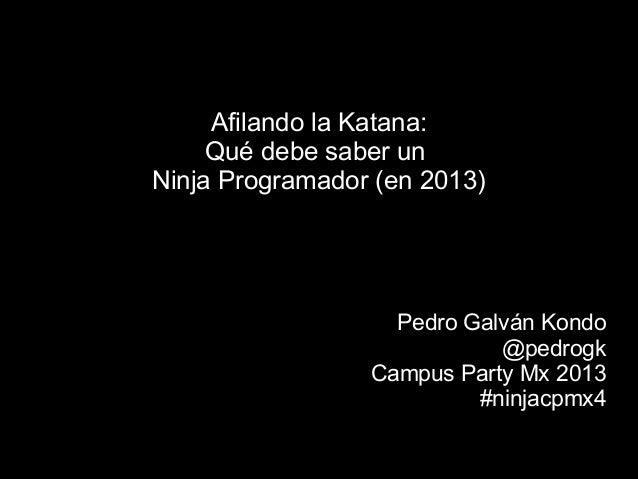 Afilando la Katana: Qué debe saber un Ninja Programador (en 2013) Pedro Galván Kondo @pedrogk Campus Party Mx 2013 #ninjac...