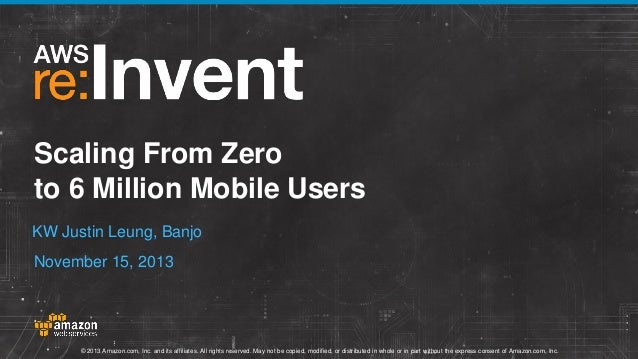 Scaling From Zero to 6 Million Mobile Users KW Justin Leung, Banjo  November 15, 2013  © 2013 Amazon.com, Inc. and its aff...