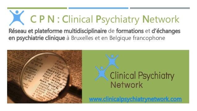 C P N : Clinical Psychiatry Network Réseau et plateforme multidisciplinaire de formations et d'échanges en psychiatrie cli...