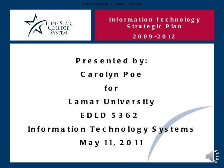 Information Technology Strategic Plan 2009-2012 Presented by: Carolyn Poe for Lamar University EDLD 5362  Information Tech...