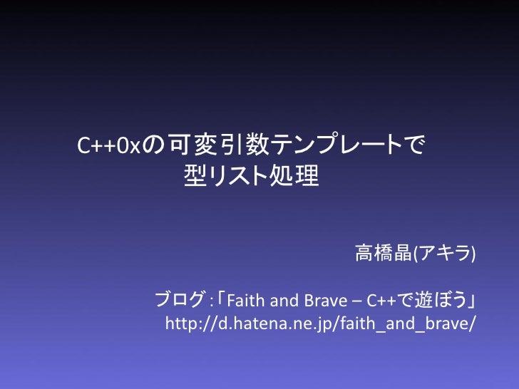 C++0xの可変引数テンプレートで       型リスト処理                           高橋晶(アキラ)   ブログ:「Faith and Brave – C++で遊ぼう」    http://d.hatena.ne....
