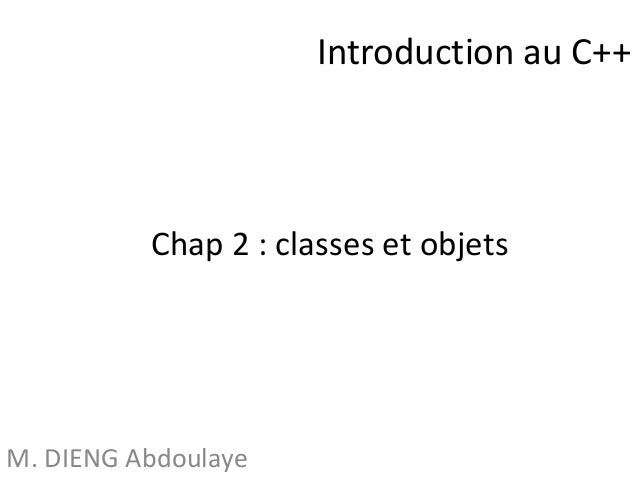 Introduction au C++  Chap 2 : classes et objets  M. DIENG Abdoulaye