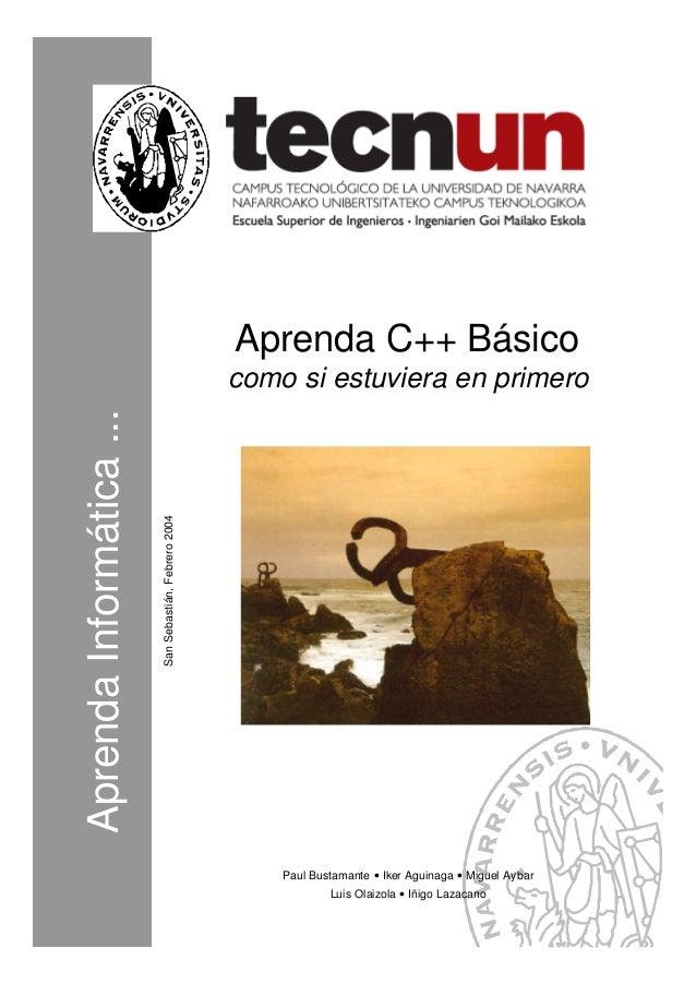 AprendaInformática... SanSebastián,Febrero2004 Aprenda C++ Básico como si estuviera en primero Paul Bustamante • Iker Agui...