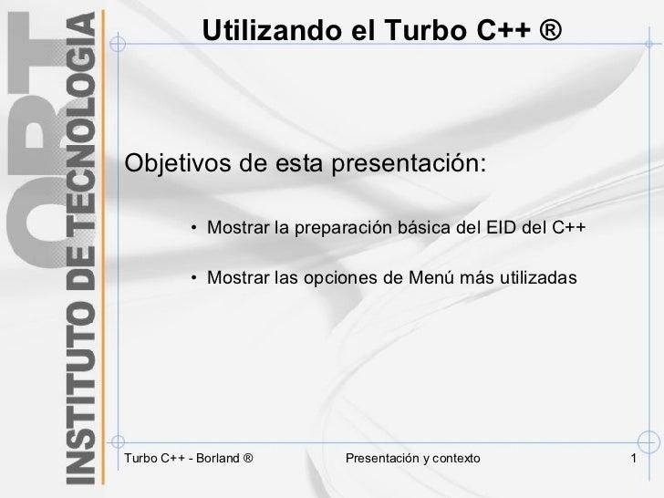Utilizando el Turbo C++ ® <ul><li>Objetivos de esta presentación: </li></ul><ul><ul><ul><li>Mostrar la preparación básica ...