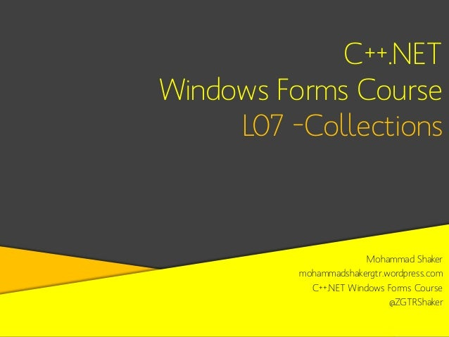 C++.NET Windows Forms Course L07 –Collections  Mohammad Shaker mohammadshakergtr.wordpress.com C++.NET Windows Forms Cours...