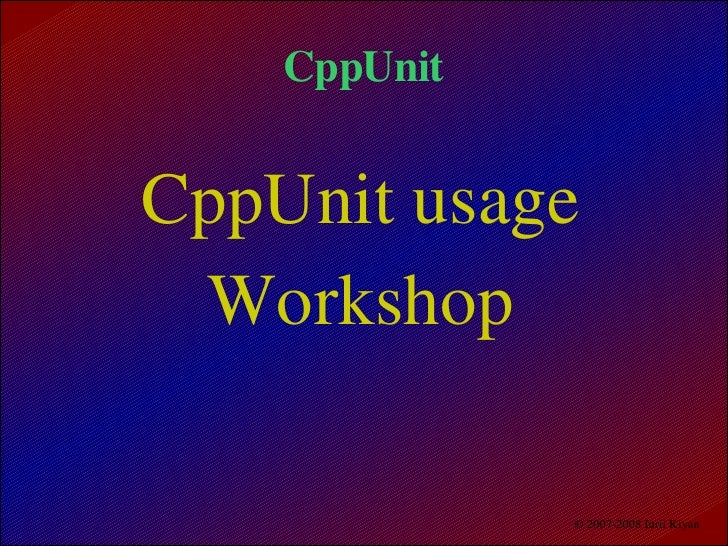 CppUnit   CppUnit usage   Workshop                © 2007­2008 Iurii Kiyan