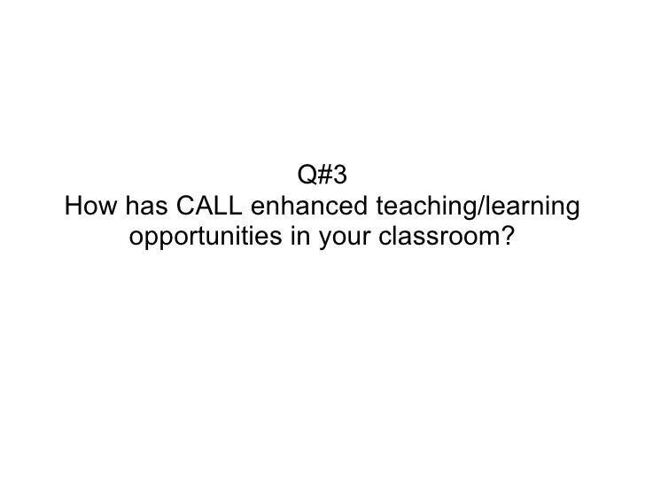 Q#3How has CALL enhanced teaching/learning    opportunities in your classroom?