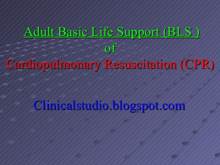 Adult Basic Life Support (BLS )                 ofCardiopulmonary Resuscitation (CPR)    Clinicalstudio.blogspot.com