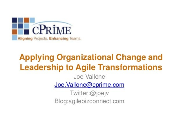 Applying Organizational Change and Leadership to Agile Transformations Joe Vallone Joe.Vallone@cprime.com Twitter:@joejv B...