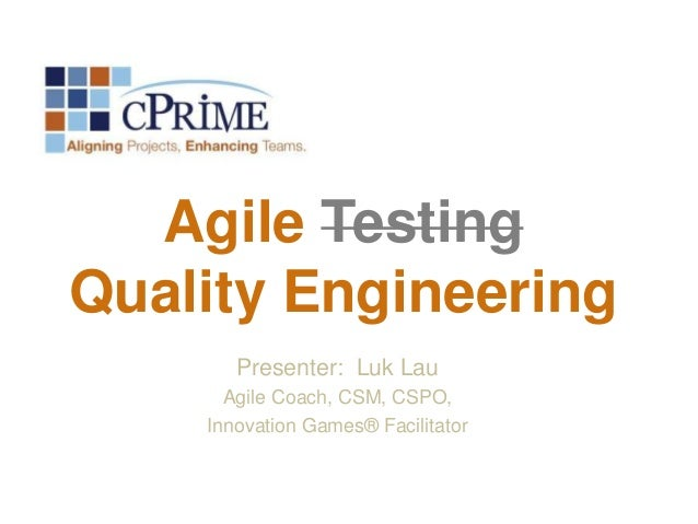 Agile Testing Quality Engineering Presenter: Luk Lau Agile Coach, CSM, CSPO, Innovation Games® Facilitator