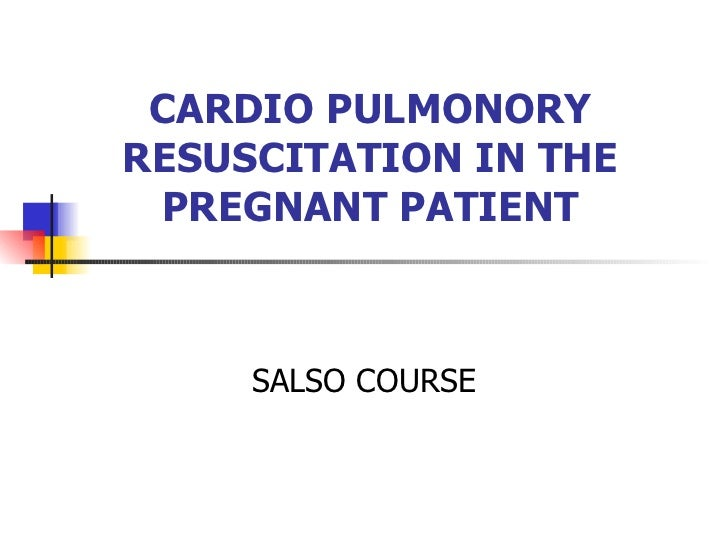 CARDIO PULMONORY RESUSCITATION IN THE PREGNANT PATIENT SALSO COURSE