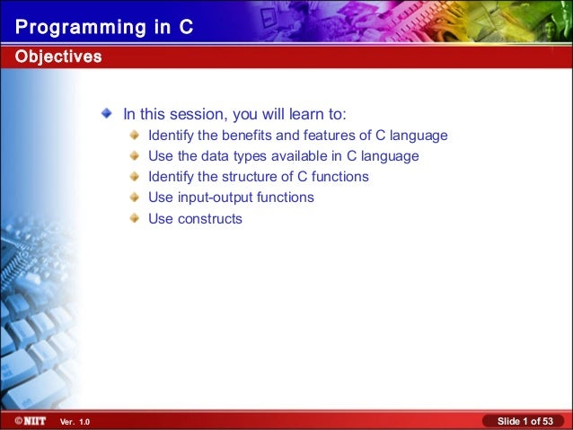 Slide 1 of 53Ver. 1.0 Programming in C In this session, you will learn to: Identify the benefits and features of C languag...