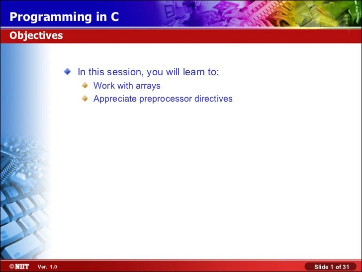 Programming in CObjectives                In this session, you will learn to:                   Work with arrays          ...