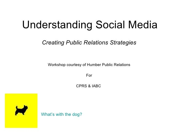 Understanding Social Media Creating Public Relations Strategies Workshop courtesy of Humber Public Relations For CPRS & IA...