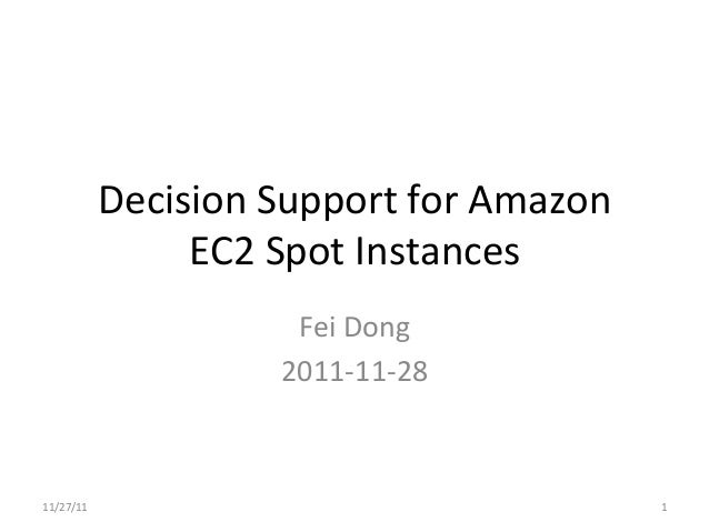 Decision	  Support	  for	  Amazon	                      EC2	  Spot	  Instances	                                Fei	  Dong	...