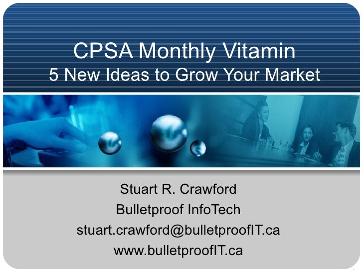 CPSA Monthly Vitamin 5 New Ideas to Grow Your Market Stuart R. Crawford Bulletproof InfoTech [email_address] www.bulletpro...